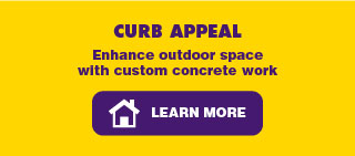 Curb Appeal. Enhance outdoor space with custom concrete work. Learn More